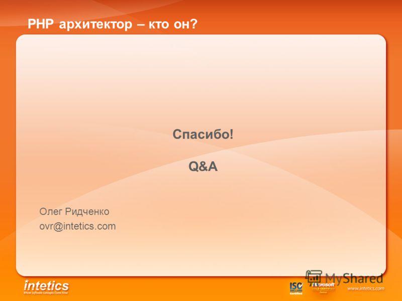 PHP архитектор – кто он? Олег Ридченко ovr@intetics.com Спасибо! Q&A