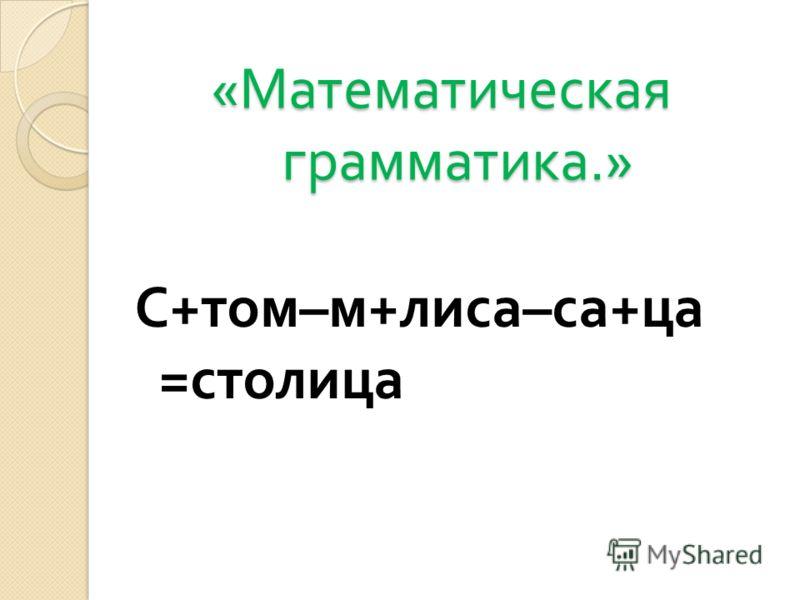 « Математическая грамматика.» « Математическая грамматика.» С + том – м + лиса – са + ца = столица