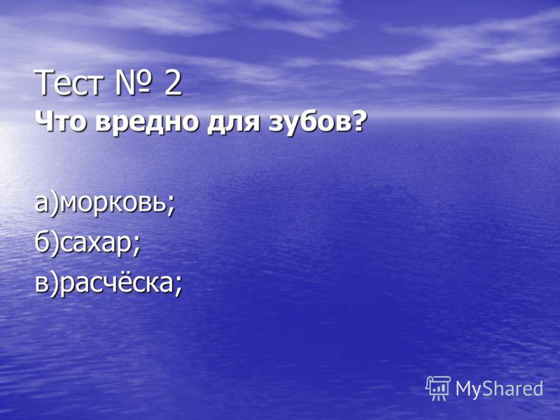 Тест 2 Что вредно для зубов? а)морковь;б)сахар;в)расчёска;