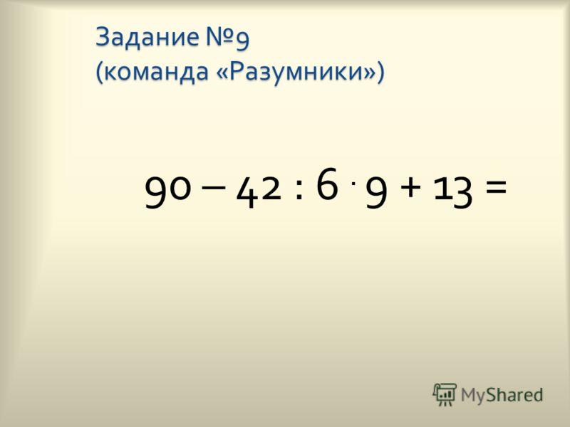 Задание 9 ( команда « Умники ») 81 : 9. 5 – (86 - 40) =