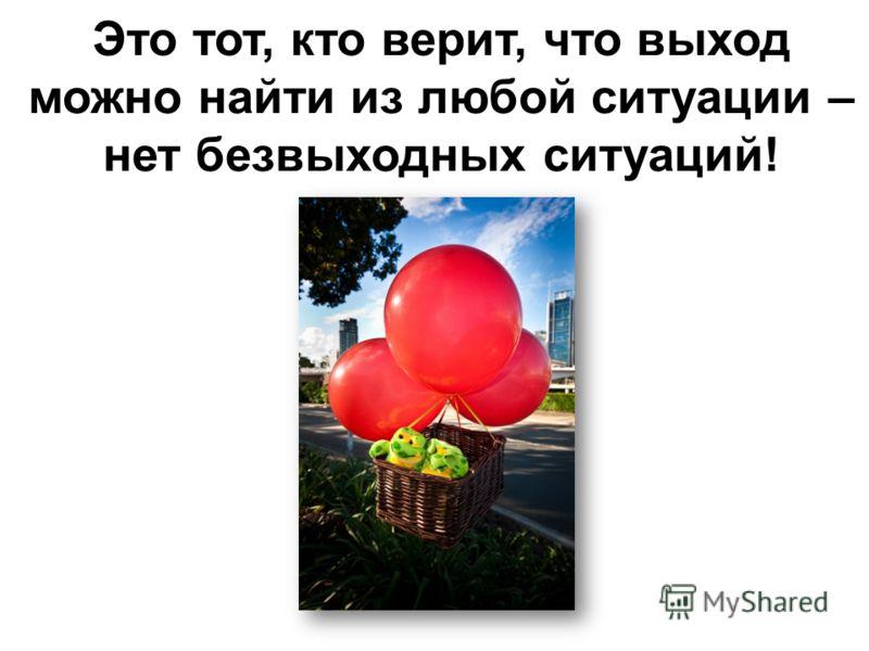 Это тот, кто верит, что выход можно найти из любой ситуации – нет безвыходных ситуаций!