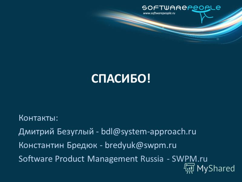 СПАСИБО! Контакты: Дмитрий Безуглый - bdl@system-approach.ru Константин Бредюк - bredyuk@swpm.ru Software Product Management Russia - SWPM.ru