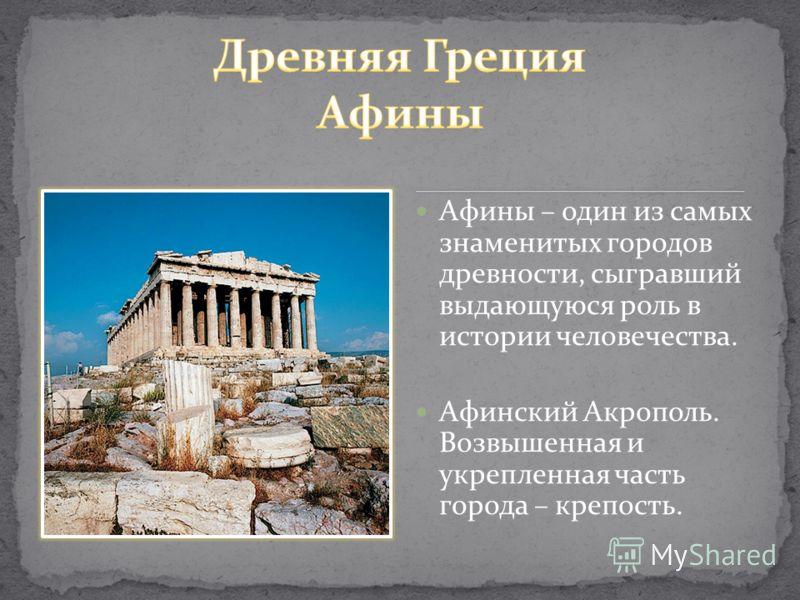 Афины – один из самых знаменитых городов древности, сыгравший выдающуюся роль в истории человечества. Афинский Акрополь. Возвышенная и укрепленная часть города – крепость.