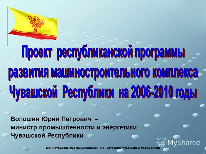 Волошин Юрий Петрович – министр промышленности и энергетики Чувашской Республики Министерство промышленности и энергетики Чувашской Республики