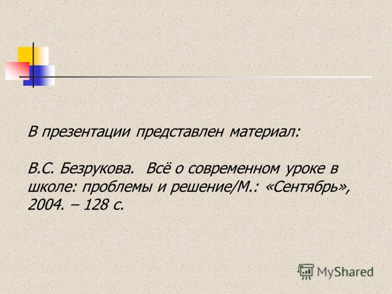 В презентации представлен материал: В.С. Безрукова. Всё о современном уроке в школе: проблемы и решение/М.: «Сентябрь», 2004. – 128 с.