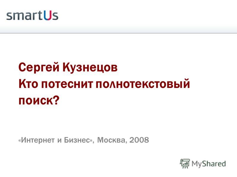 Сергей Кузнецов Кто потеснит полнотекстовый поиск? «Интернет и Бизнес», Москва, 2008