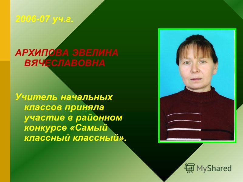 2006-07 уч.г. АРХИПОВА ЭВЕЛИНА ВЯЧЕСЛАВОВНА Учитель начальных классов приняла участие в районном конкурсе «Самый классный классный».