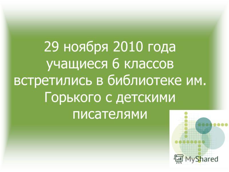 29 ноября 2010 года учащиеся 6 классов встретились в библиотеке им. Горького с детскими писателями