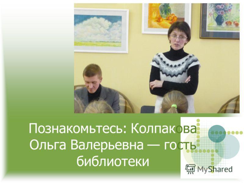 Познакомьтесь: Колпакова Ольга Валерьевна гость библиотеки