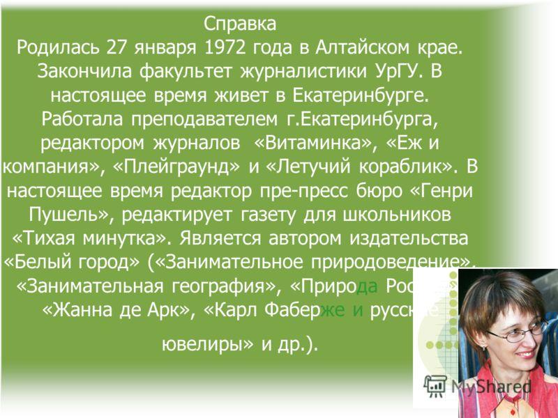 Справка Родилась 27 января 1972 года в Алтайском крае. Закончила факультет журналистики УрГУ. В настоящее время живет в Екатеринбурге. Работала преподавателем г.Екатеринбурга, редактором журналов «Витаминка», «Еж и компания», «Плейграунд» и «Летучий