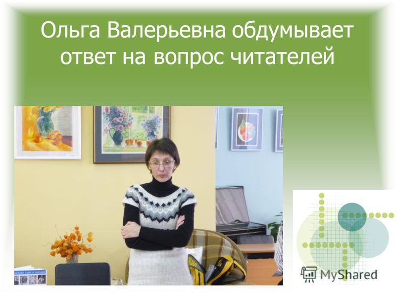 Ольга Валерьевна обдумывает ответ на вопрос читателей