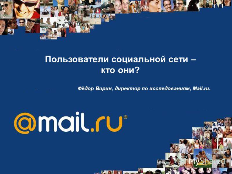 Пользователи социальной сети – кто они? Фёдор Вирин, директор по исследованиям, Mail.ru.