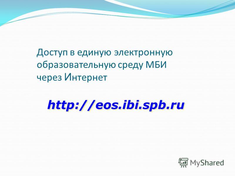 Доступ в единую электронную образовательную среду МБИ через И нтернет http://eos.ibi.spb.ru