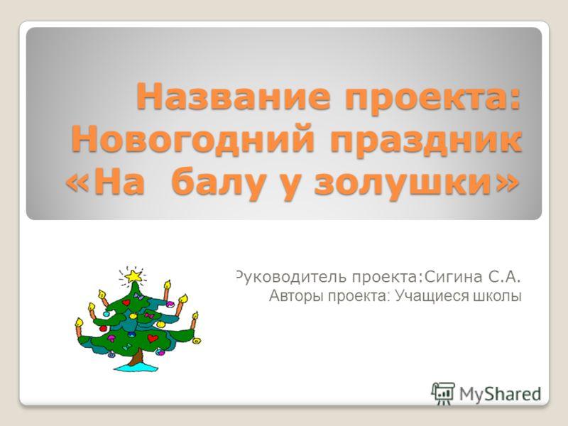 Название проекта: Новогодний праздник «На балу у золушки» Руководитель проекта:Сигина С.А. Авторы проекта: Учащиеся школы