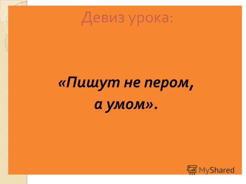 Девиз урока : « Пишут не пером, а умом ».