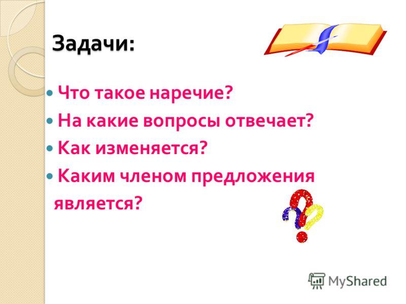 Задачи : Что такое наречие ? На какие вопросы отвечает ? Как изменяется ? Каким членом предложения является ?