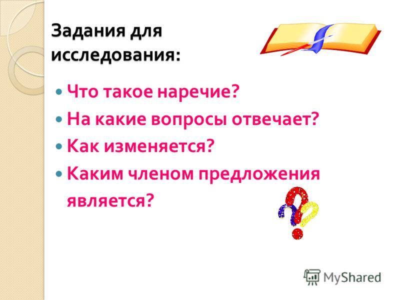 Задания для исследования : Что такое наречие ? На какие вопросы отвечает ? Как изменяется ? Каким членом предложения является ?