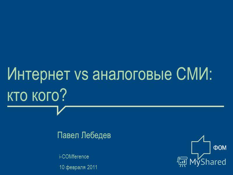 1 Интернет vs аналоговые СМИ: кто кого? Павел Лебедев i-COMference 10 февраля 2011
