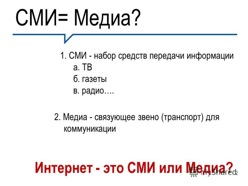 СМИ= Медиа? 1. СМИ - набор средств передачи информации а. ТВ б. газеты в. радио…. 2. Медиа - связующее звено (транспорт) для коммуникации Интернет - это СМИ или Медиа? 2