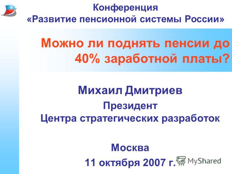 Можно ли поднять пенсии до 40% заработной платы? Михаил Дмитриев Президент Центра стратегических разработок Москва 11 октября 2007 г. Конференция «Развитие пенсионной системы России»