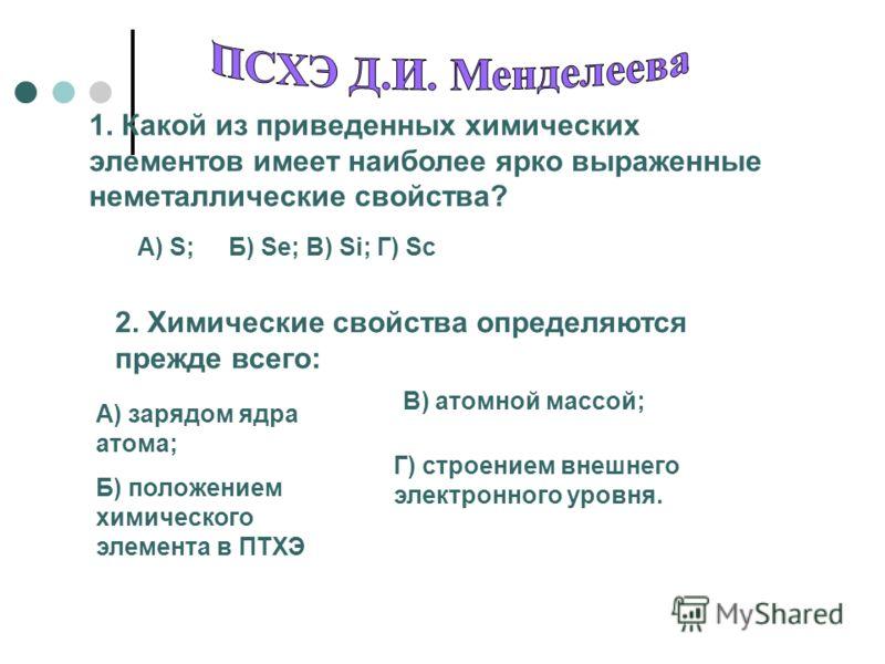 1. Какой из приведенных химических элементов имеет наиболее ярко выраженные неметаллические свойства? A) S;Б) Se; В) Si; Г) Sc 2. Химические свойства определяются прежде всего: А) зарядом ядра атома; Б) положением химического элемента в ПТХЭ В) атомн