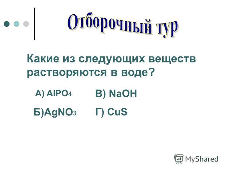 Какие из следующих веществ растворяются в воде? A) AlPO 4 Б)AgNO 3 В) NaOH Г) CuS