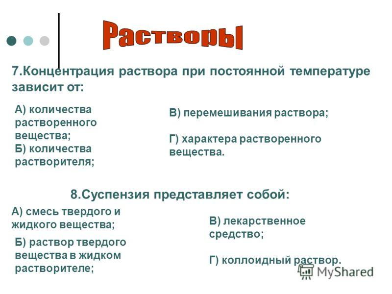 8.Суспензия представляет собой: А) смесь твердого и жидкого вещества; Б) раствор твердого вещества в жидком растворителе; В) лекарственное средство; Г) коллоидный раствор. 7.Концентрация раствора при постоянной температуре зависит от: А) количества р