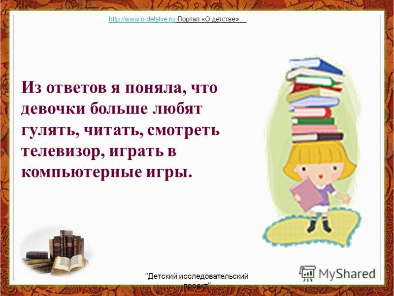 Из ответов я поняла, что девочки больше любят гулять, читать, смотреть телевизор, играть в компьютерные игры. Детский исследовательский проект http://www.o-detstve.ruhttp://www.o-detstve.ru Портал «О детстве».