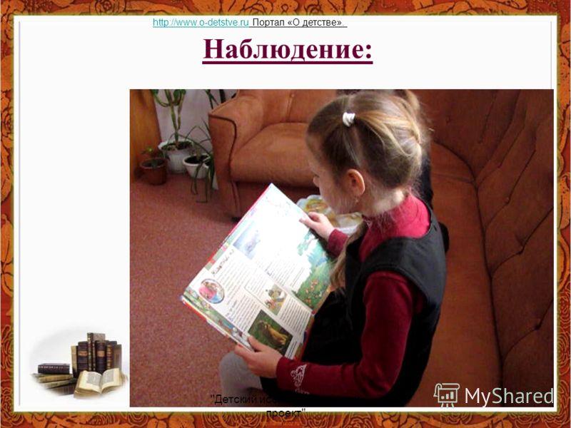 Наблюдение: Детский исследовательский проект http://www.o-detstve.ruhttp://www.o-detstve.ru Портал «О детстве».