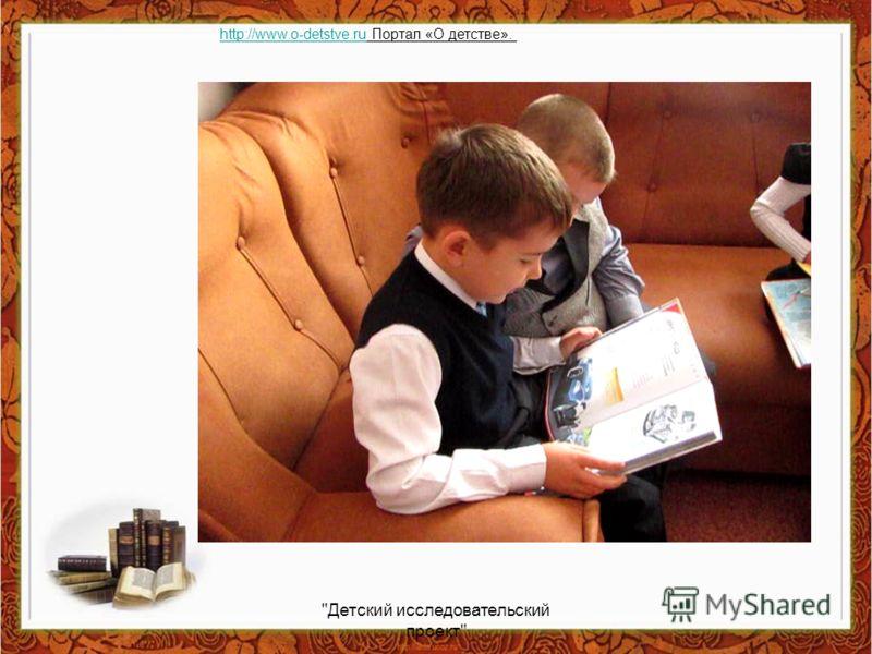 Детский исследовательский проект http://www.o-detstve.ruhttp://www.o-detstve.ru Портал «О детстве».