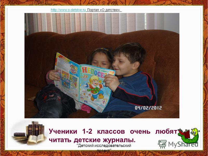 Ученики 1-2 классов очень любят читать детские журналы. Детский исследовательский проект http://www.o-detstve.ruhttp://www.o-detstve.ru Портал «О детстве».