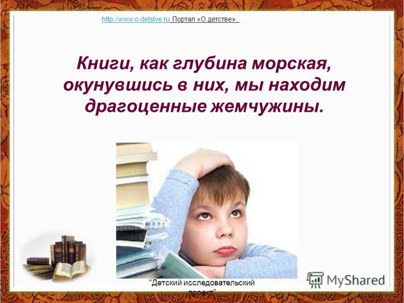 Книги, как глубина морская, окунувшись в них, мы находим драгоценные жемчужины. Детский исследовательский проект http://www.o-detstve.ruhttp://www.o-detstve.ru Портал «О детстве».
