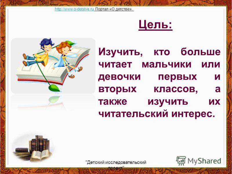Изучить, кто больше читает мальчики или девочки первых и вторых классов, а также изучить их читательский интерес. Цель: Детский исследовательский проект http://www.o-detstve.ruhttp://www.o-detstve.ru Портал «О детстве».