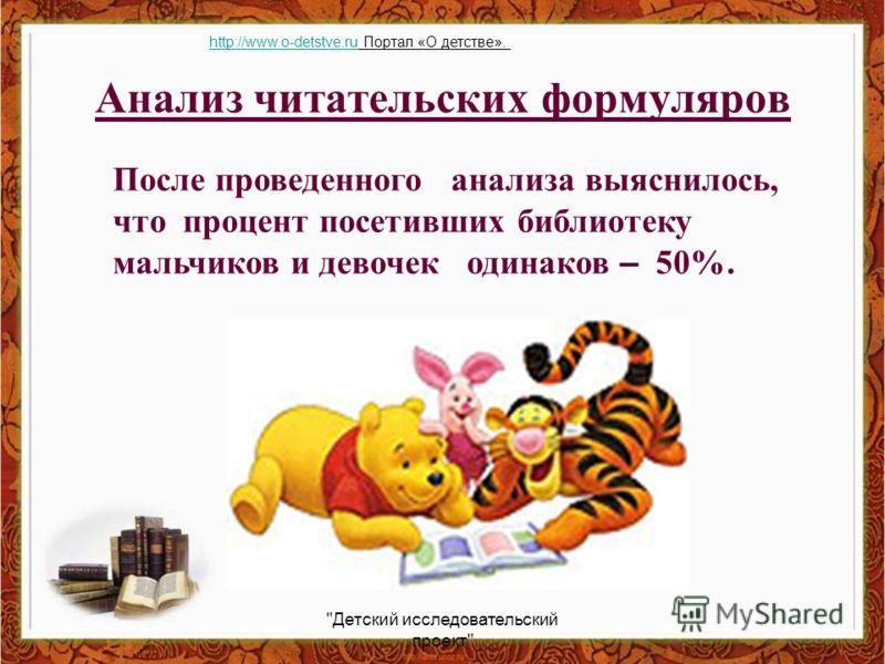 Анализ читательских формуляров После проведенного анализа выяснилось, что процент посетивших библиотеку мальчиков и девочек одинаков – 50%. Детский исследовательский проект http://www.o-detstve.ruhttp://www.o-detstve.ru Портал «О детстве».