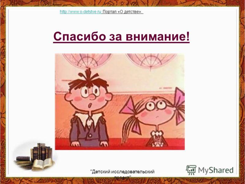 Спасибо за внимание! Детский исследовательский проект http://www.o-detstve.ruhttp://www.o-detstve.ru Портал «О детстве».