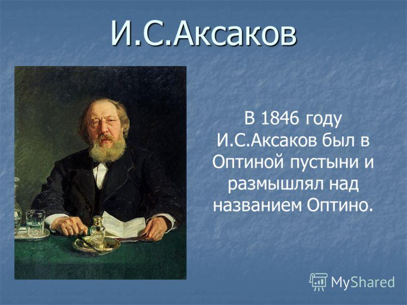 И.С.Аксаков В 1846 году И.С.Аксаков был в Оптиной пустыни и размышлял над названием Оптино.