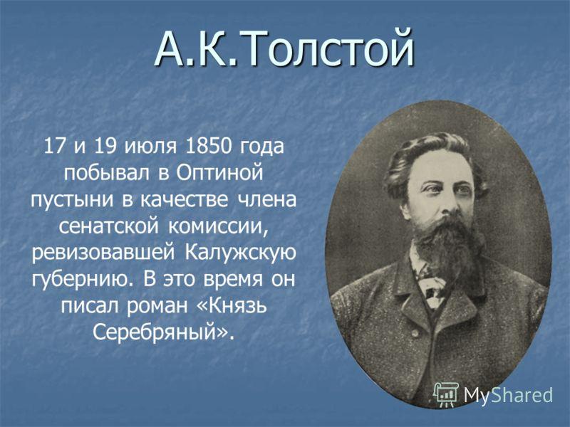 А.К.Толстой 17 и 19 июля 1850 года побывал в Оптиной пустыни в качестве члена сенатской комиссии, ревизовавшей Калужскую губернию. В это время он писал роман «Князь Серебряный».