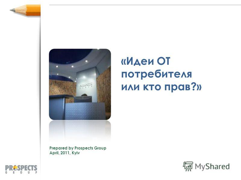 «Идеи ОТ потребителя или кто прав?» Prepared by Prospects Group April, 2011, Kyiv