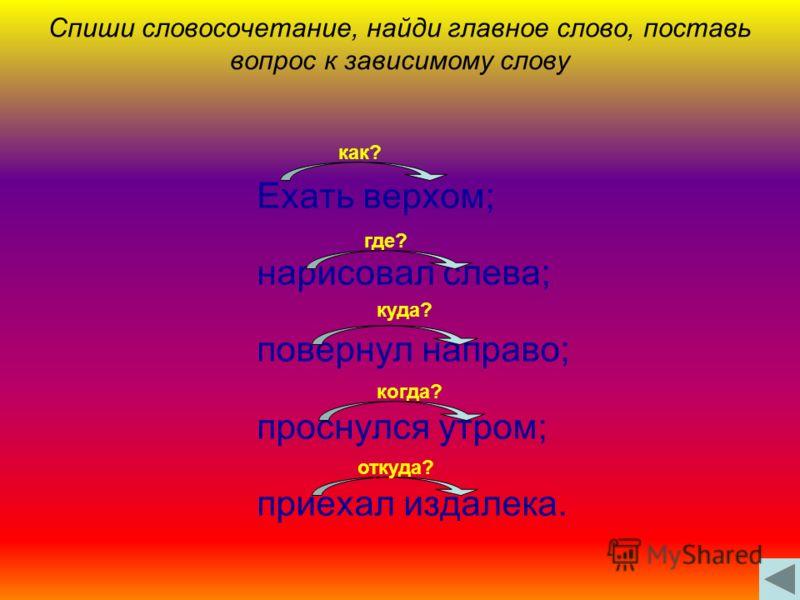 Спиши словосочетание, найди главное слово, поставь вопрос к зависимому слову Ехать верхом; нарисовал слева; повернул направо; проснулся утром; приехал издалека. как? где? куда? когда? откуда?