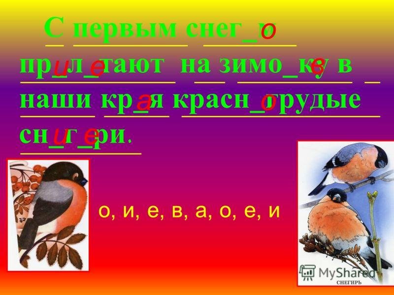С первым снег_м пр_л_тают на зимо_ку в наши кр_я красн_грудые сн_г_ри. о ие в ао еи о, и, е, в, а, о, е, и