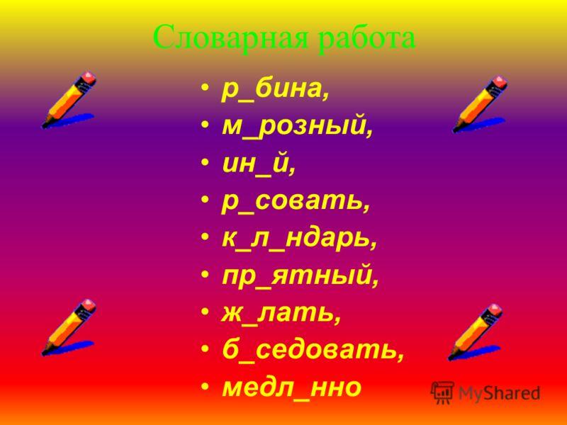 Словарная работа р_бина, м_розный, ин_й, р_совать, к_л_ндарь, пр_ятный, ж_лать, б_седовать, медл_нно