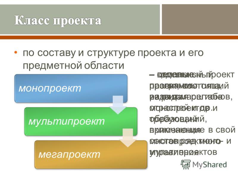 по составу и структуре проекта и его предметной области монопроектмультипроектмегапроект – отдельный проект различного типа, вида и масштаба – комплексный проект, состоящий из ряда монопроектов и требующий применения многопроектного управления – целе