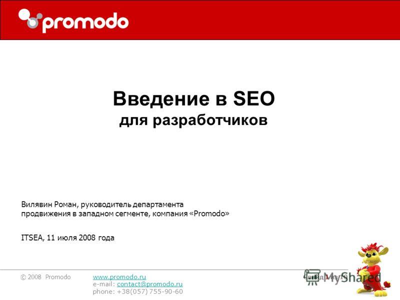 © 2008 Promodo www.promodo.ru e-mail: contact@promodo.rucontact@promodo.ru phone: +38(057) 755-90-60 Слайд 1 из 10 Вилявин Роман, руководитель департамента продвижения в западном сегменте, компания «Promodo» ITSEA, 11 июля 2008 года Введение в SEO дл