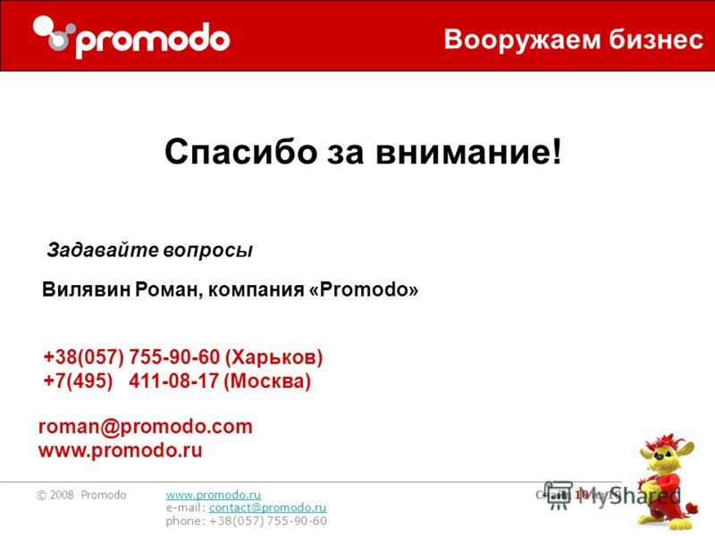 © 2008 Promodo www.promodo.ru e-mail: contact@promodo.rucontact@promodo.ru phone: +38(057) 755-90-60 Слайд 10 из 10 Спасибо за внимание! Вилявин Роман, компания «Promodo» +38(057) 755-90-60 (Харьков) +7(495) 411-08-17 (Москва) roman@promodo.com www.p