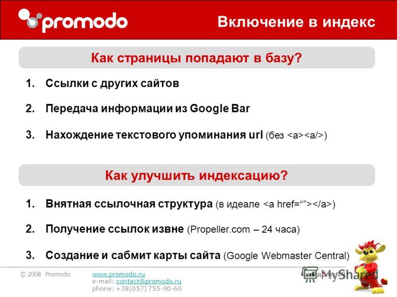 © 2008 Promodo www.promodo.ru e-mail: contact@promodo.rucontact@promodo.ru phone: +38(057) 755-90-60 Слайд 5 из 10 Включение в индекс Как страницы попадают в базу? 1.Ссылки с других сайтов 2.Передача информации из Google Bar 3.Нахождение текстового у