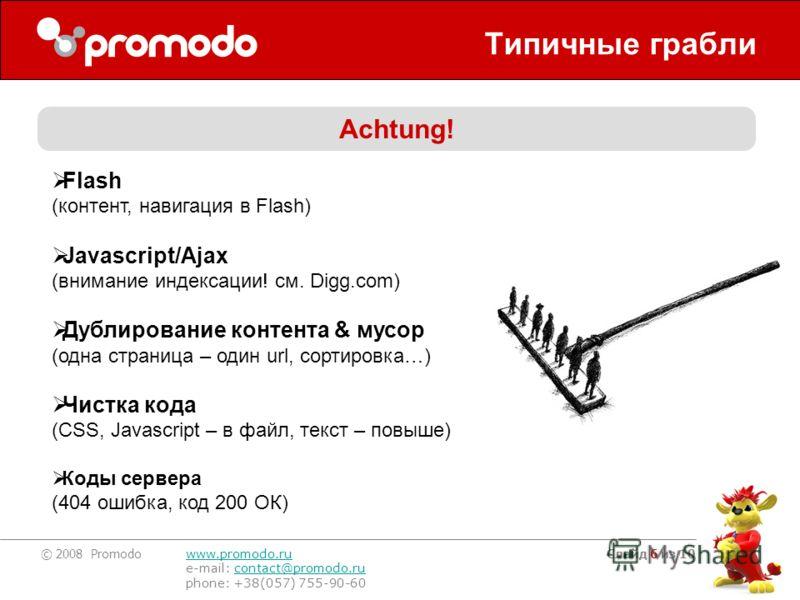 © 2008 Promodo www.promodo.ru e-mail: contact@promodo.rucontact@promodo.ru phone: +38(057) 755-90-60 Слайд 6 из 10 Типичные грабли Achtung! Flash (контент, навигация в Flash) Javascript/Ajax (внимание индексации! см. Digg.com) Дублирование контента &