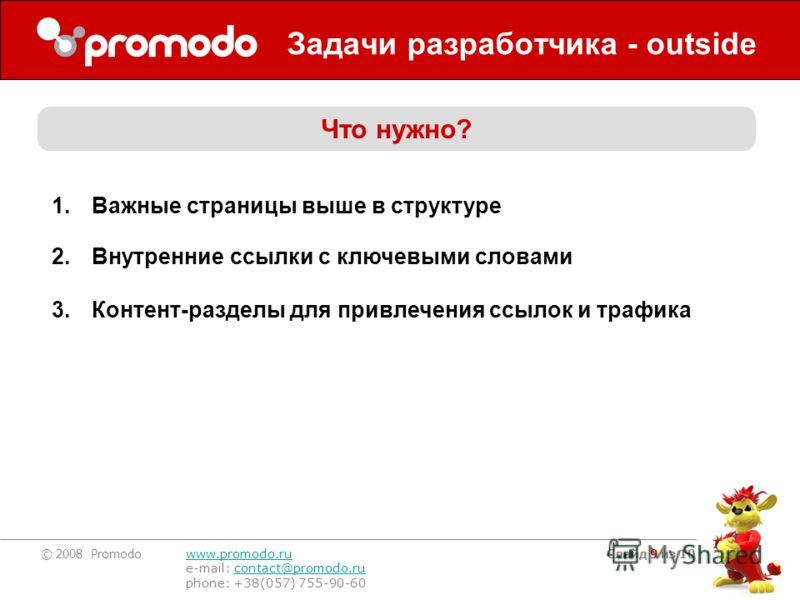 © 2008 Promodo www.promodo.ru e-mail: contact@promodo.rucontact@promodo.ru phone: +38(057) 755-90-60 Слайд 9 из 10 Задачи разработчика - outside Что нужно? 1.Важные страницы выше в структуре 2.Внутренние ссылки с ключевыми словами 3.Контент-разделы д