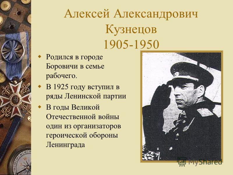 Алексей Александрович Кузнецов 1905-1950 Родился в городе Боровичи в семье рабочего. В 1925 году вступил в ряды Ленинской партии В годы Великой Отечественной войны один из организаторов героической обороны Ленинграда