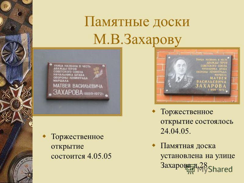 Памятные доски М.В.Захарову Торжественное открытие состоялось 24.04.05. Памятная доска установлена на улице Захарова д.28 Торжественное открытие состоится 4.05.05