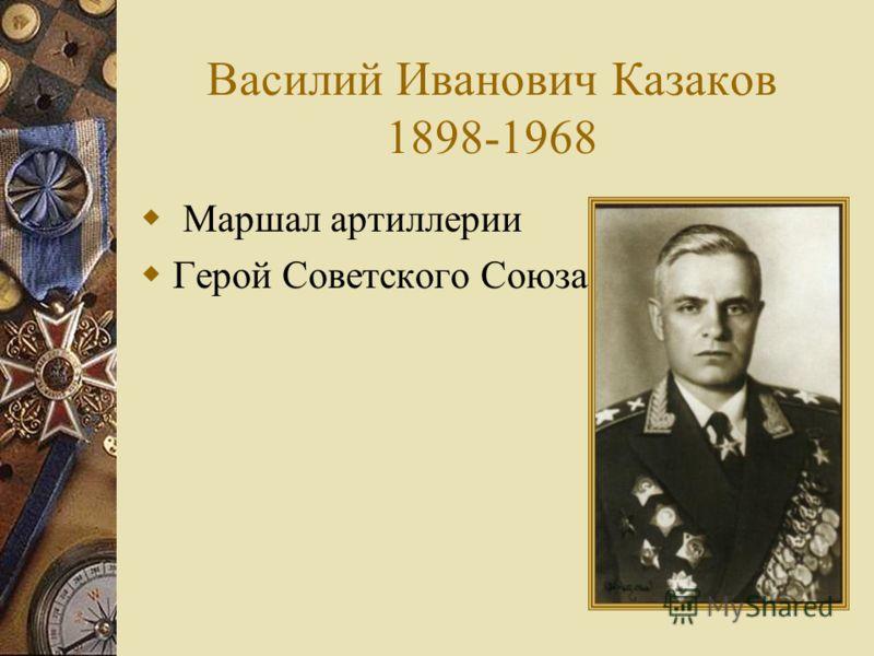 Василий Иванович Казаков 1898-1968 Маршал артиллерии Герой Советского Союза